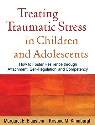 Treating Traumatic Stress in Children and Adolescents By Blaustein, Margaret E./ Kinniburgh, Kristine M.